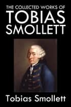 The Collected Works of Tobias Smollett ebook by Tobias Smollett