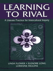 Learning to Rival - A Literate Practice for Intercultural Inquiry ebook by Linda Flower,Elenore Long,Lorraine Higgins