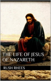 The Life of Jesus of Nazareth ebook by Rush Rhees