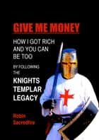 Give Me Money! - How I Got Rich and You Can Be Too By Following the Knights Templar Legacy ebook by Robin Sacredfire