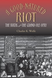 A Good-Natured Riot - The Birth of the Grand Ole Opry ebook by Charles K. Wolfe