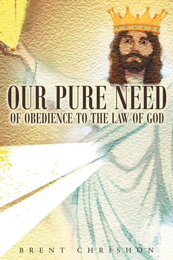Our Pure Need of Obedience To The Law Of God ebook by Brent Chishon