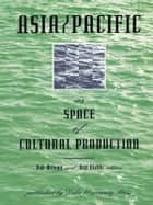 Asia/Pacific as Space of Cultural Production ebook by Rob Wilson, Arif Dirlik