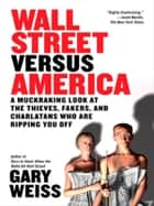 Wall Street Versus America - A Muckraking Look at the Thieves, Fakers, and Charlatans Who Are Ripping You Off ebook by Gary Weiss