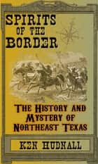 Spirits of the Border: The History and Mystery of Northeast Texas ebook by Ken Hudnall