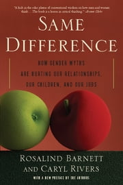 Same Difference - How Gender Myths Are Hurting Our Relationships, Our Children, and Our Jobs ebook by Rosalind Barnett,Caryl Rivers