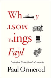 Why Most Things Fail - Evolution, Extinction and Economics ebook by Paul Ormerod