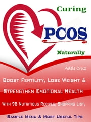 Curing the PCOS Naturally - Boost Fertility, Lose Weight & Strengthen Emotional Health With 98 Nutritious Recipes, Shopping List, Sample Menu & Most Useful Tips ebook by Adele Cruz