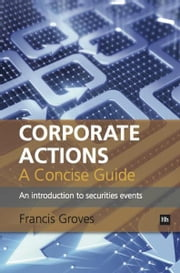 Corporate Actions - A Concise Guide - An introduction to securities events ebook by Francis Groves