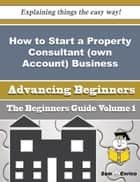 How to Start a Property Consultant (own Account) Business (Beginners Guide) ebook by Foster Mcdaniels