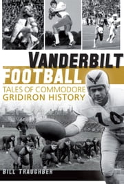 Vanderbilt Football - Tales of Commodore Gridiron History ebook by Bill Traughber