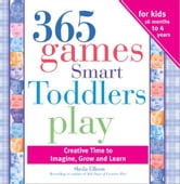 365 Games Smart Toddlers Play - Creative Time to Imagine, Grow and Learn ebook by Sheila Ellison