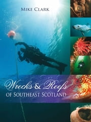 Wrecks and Reefs of Southeast Scotland ebook by Mike Clarck