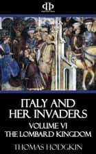 Italy and Her Invaders - Volume VI - The Lombard Kingdom ebook by Thomas Hodgkin