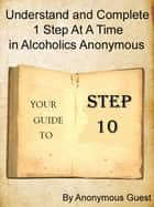 Step 10: Understand and Complete One Step At A Time in Recovery with Alcoholics Anonymous ebook by Anonymous Guest