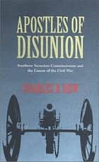 Apostles of Disunion - Southern Secession Commissioners and the Causes of the Civil War ebook by Charles B. Dew