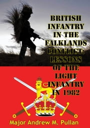 British Infantry In The Falklands Conflict: Lessons Of The Light Infantry In 1982 ebook by Major Andrew M. Pullan