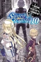 Is It Wrong to Try to Pick Up Girls in a Dungeon? On the Side: Sword Oratoria, Vol. 10 (light novel) ebook by Fujino Omori, Kiyotaka Haimura