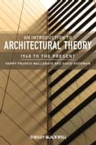 An Introduction to Architectural Theory ebook by Harry Francis Mallgrave,David J. Goodman