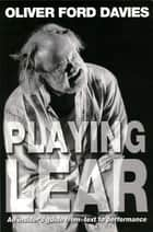 Playing Lear - An insider's guide from text to performance ebook by Oliver Ford Davies