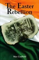 The Easter Rebellion - The outstanding narrative history of the 1916 Rising in Ireland ebook by Max Caulfield