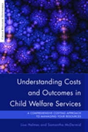 Understanding Costs and Outcomes in Child Welfare Services - A Comprehensive Costing Approach to Managing Your Resources ebook by Samantha McDermid,Lisa Holmes,Harriet Ward