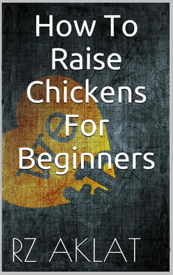 How To Raise Chickens For Beginners ebook by RZ Aklat
