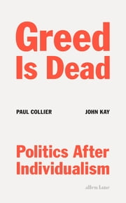 Greed Is Dead - Politics After Individualism ebook by Paul Collier, John Kay