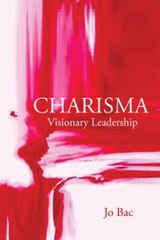 Charisma - Visionary Leadership ebook by Jo Bac