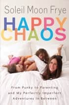 Happy Chaos ebook by Soleil Moon Frye