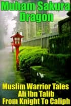 Muslim Warrior Tales Ali Ibn Talib From Knight To Caliph ebook by Muham Sakura Dragon