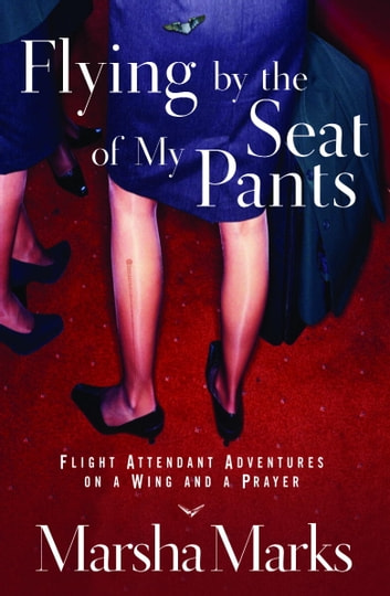 Flying by the Seat of My Pants - Flight Attendant Adventures on a Wing and a Prayer ebook by Marsha Marks
