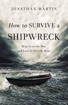 How to Survive a Shipwreck - Help Is On the Way and Love Is Already Here ebook by Jonathan Martin, Shauna Niequist