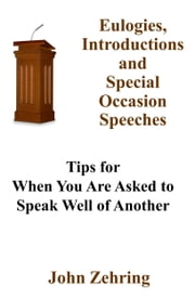 Eulogies, Introductions and Special Occasion Speeches: Tips for When You Are Asked to Speak Well of Another ebook by John Zehring