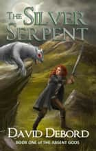The Silver Serpent - Book 1 of The Absent Gods ebook by David Debord