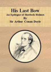 His Last Bow: An Epilogue of Sherlock Holmes ebook by Sir Arthur Conan Doyle