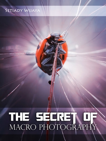 The Secret of Macro Photography ebook by setiady wijaya