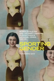 Sporting Gender - Women Athletes and Celebrity-Making during China's National Crisis, 1931-45 ebook by Yunxiang Gao