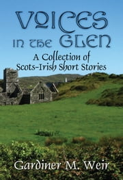 Voices in the Glen: A Collection of Scots-Irish Short Stories ebook by Gardiner M. Weir