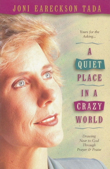 A Quiet Place in a Crazy World - Drawing Near to God through Prayer and Praise ebook by Joni Eareckson Tada