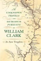 The Unknown Travels and Dubious Pursuits of William Clark ebook by Jo Ann Trogdon