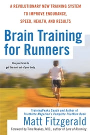 Brain Training For Runners - A Revolutionary New Training System to Improve Endurance, Speed, Health, and Res ults ebook by Matt Fitzgerald,Tim Noakes, M.D.