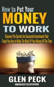 How to Put Your Money to Work: Discover The Secrets For Successful Investment That Teach You How to Make The Most Of Your Money All The Time ebook by Kobo.Web.Store.Products.Fields.ContributorFieldViewModel