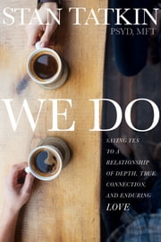 We Do - Saying Yes to a Relationship of Depth, True Connection, and Enduring Love ebook by Stan Tatkin, PsyD, MFT