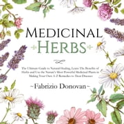Medicinal Herbs: The Ultimate Guide to Natural Healing, Learn The Benefits of Herbs and Use the Nature's Most Powerful Medicinal Plants in Making Your Own A-Z Remedies to Treat Diseases audiobook by Fabrizio Donovan