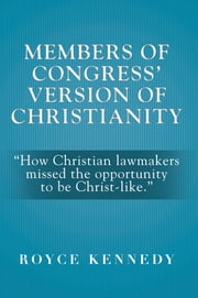 "MEMBERS OF CONGRESS' VERSION OF CHRISTIANITY - ""How Christian lawmakers missed the opportunity to be Christ-like."" ebook by Royce Kennedy"