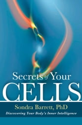 Secrets of Your Cells - Discovering Your Body's Inner Intelligence ebook by Sondra Barrett PhD