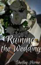 Ruining the Wedding ebook by Shelby Horne