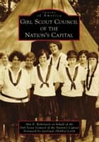 Girl Scout Council of the Nation's Capital ebook by Ann E. Robertson, Girl Scout Council of the Nation's Capital, Gertrude (Bobby) Lerch