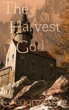 The Harvest God ebook by Gregory Ashe